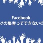 Facebookだけの集客ってできないの?